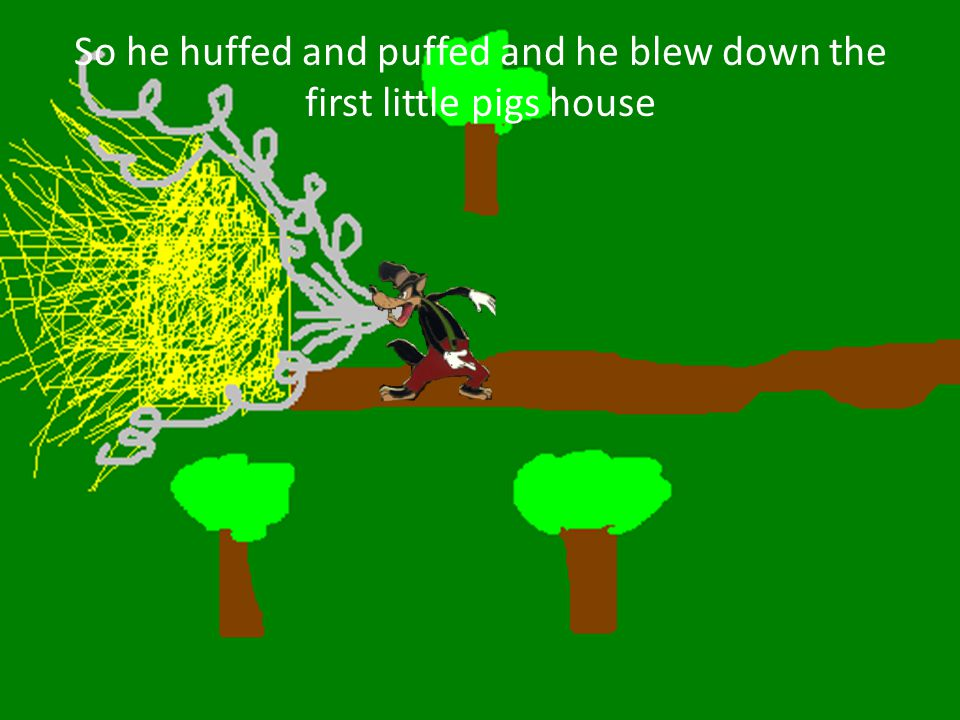 So he huffed and puffed and he blew down the first little pigs house