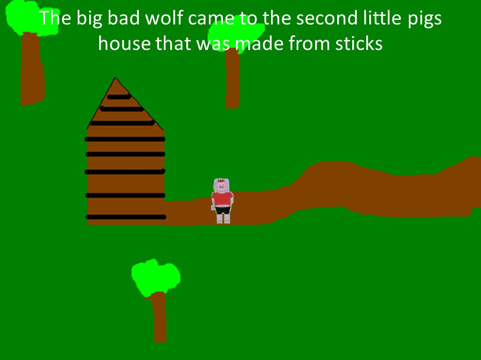 The big bad wolf came to the second little pigs house that was made from sticks