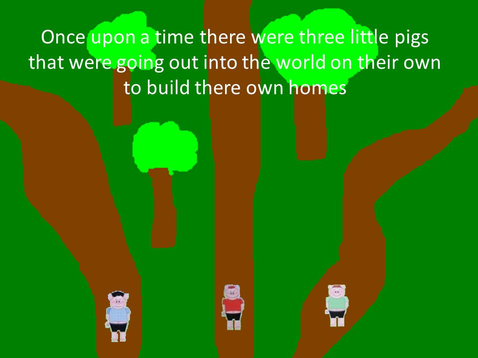 Once upon a time there were three little pigs that were going out into the world on their own to build there own homes