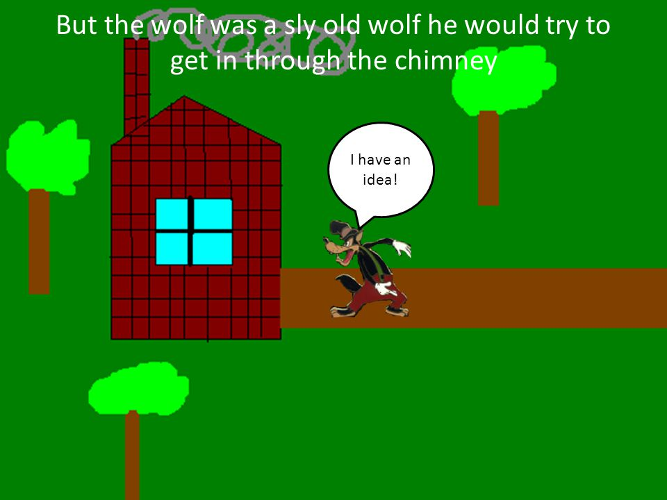 But the wolf was a sly old wolf he would try to get in through the chimney