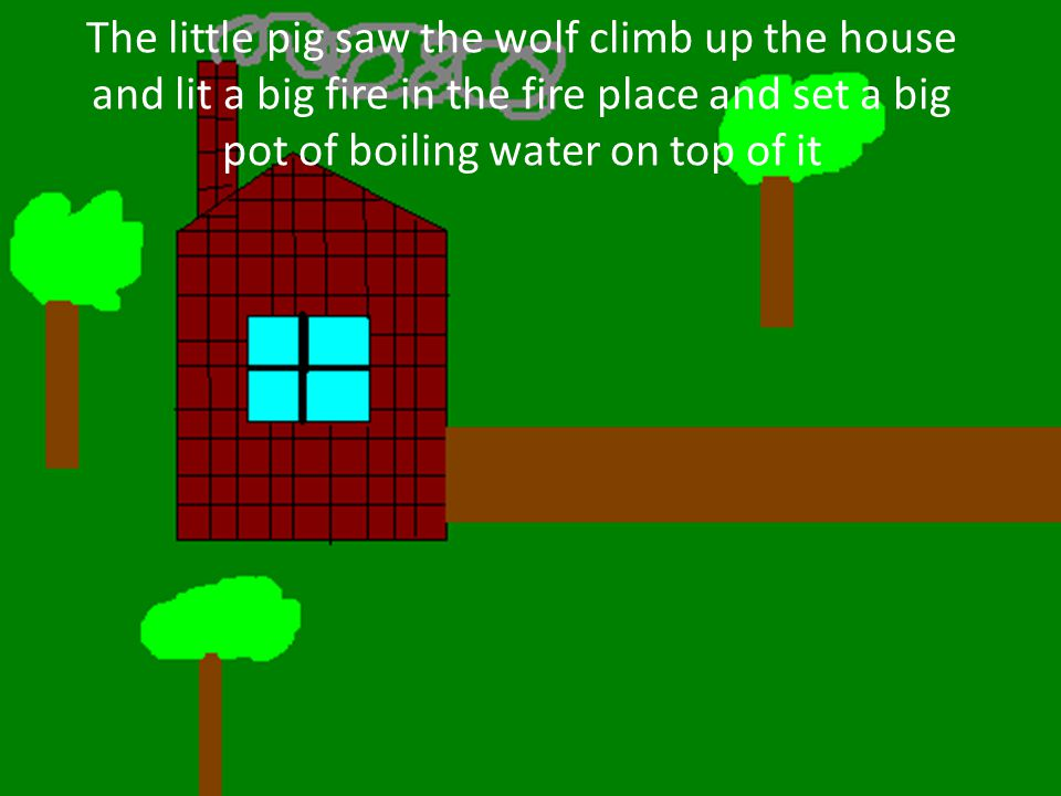 The little pig saw the wolf climb up the house and lit a big fire in the fire place and set a big pot of boiling water on top of it