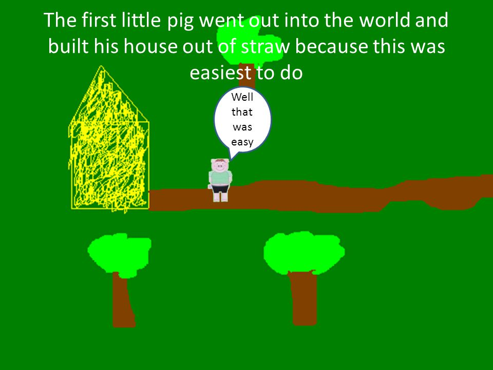 The first little pig went out into the world and built his house out of straw because this was easiest to do