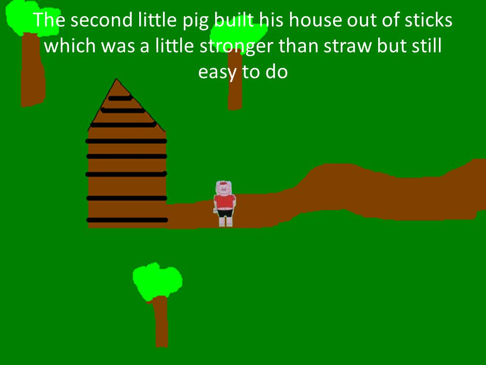 The second little pig built his house out of sticks which was a little stronger than straw but still easy to do