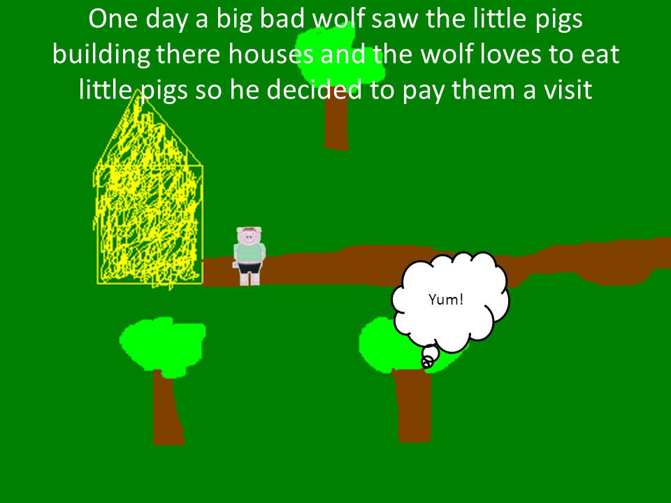 One day a big bad wolf saw the little pigs building there houses and the wolf loves to eat little pigs so he decided to pay them a visit