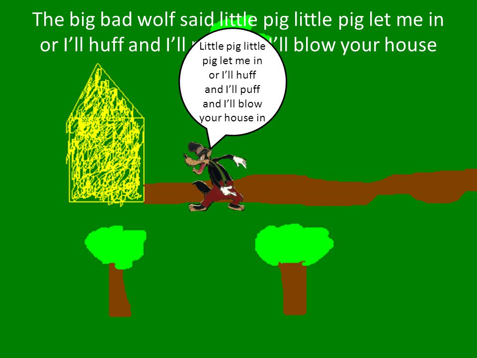 The big bad wolf said little pig little pig let me in or I'll huff and I'll puff and I'll blow your house in!!!