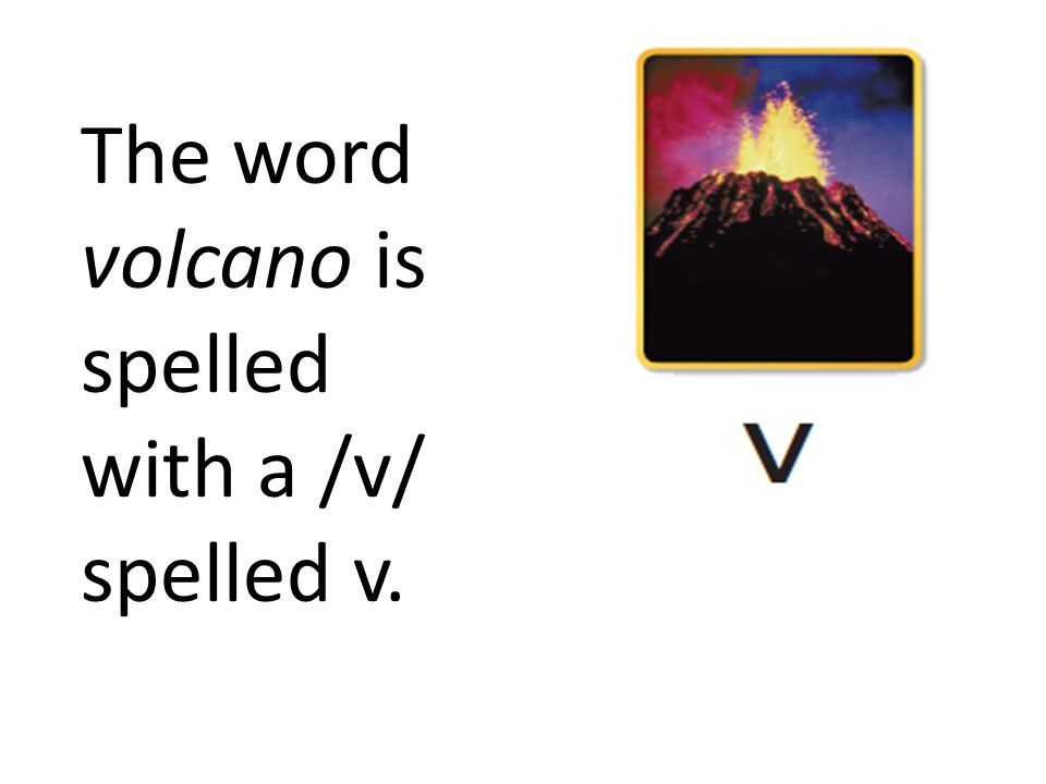The word volcano is spelled with a /v/ spelled v.