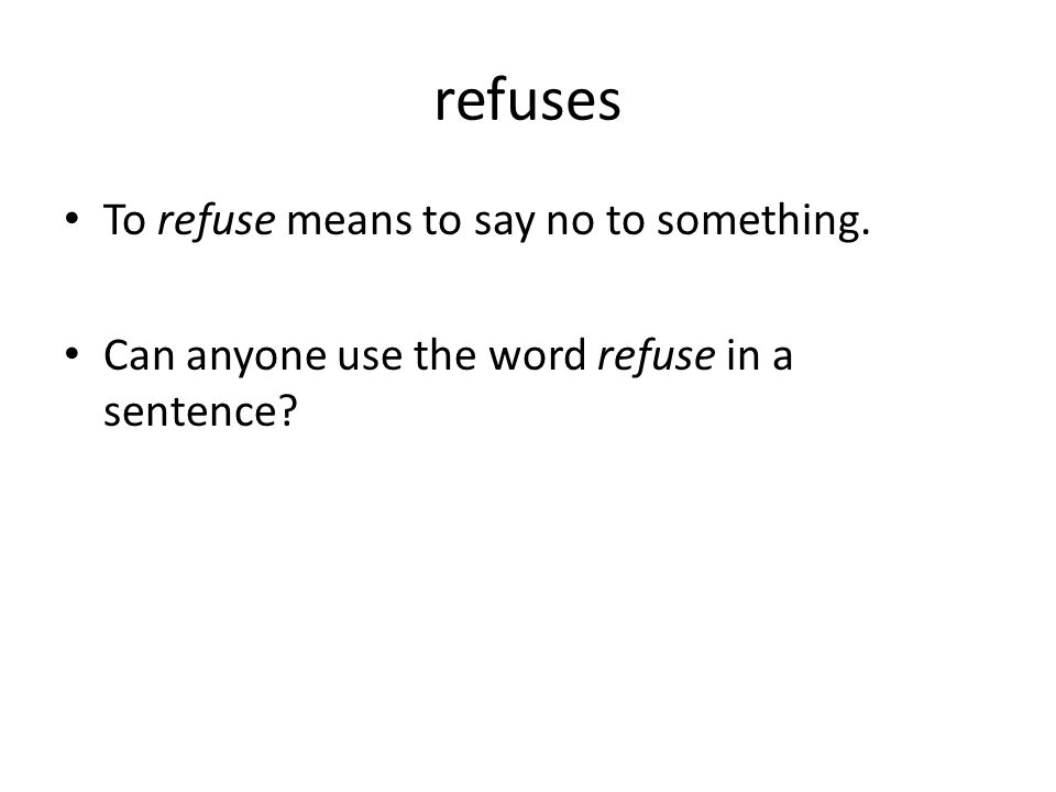 refuses To refuse means to say no to something.