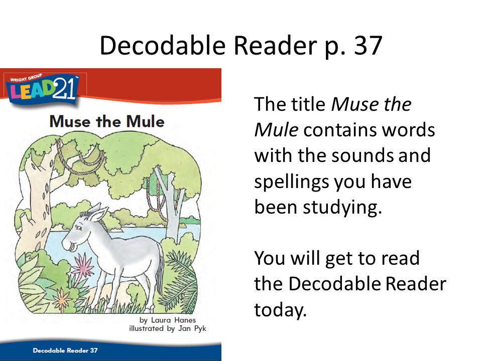 Decodable Reader p. 37 The title Muse the Mule contains words with the sounds and spellings you have been studying.