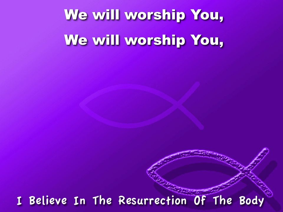 We will worship You,