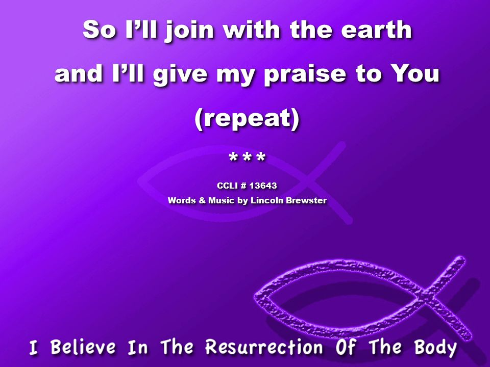 So I'll join with the earth and I'll give my praise to You (repeat)