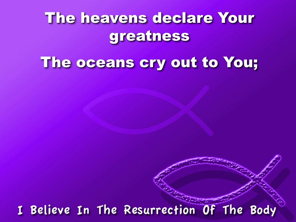 The heavens declare Your greatness The oceans cry out to You;