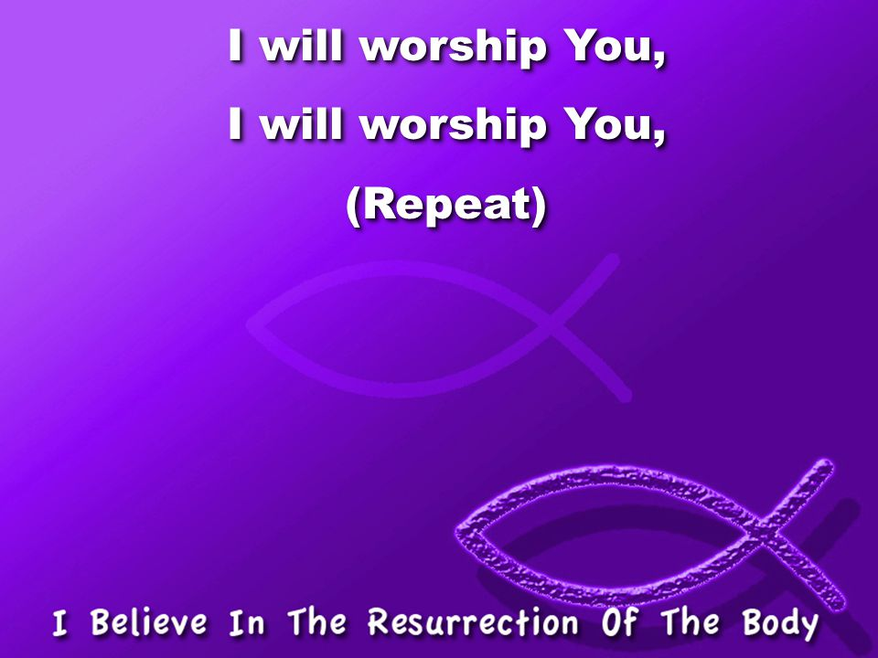 I will worship You, (Repeat)