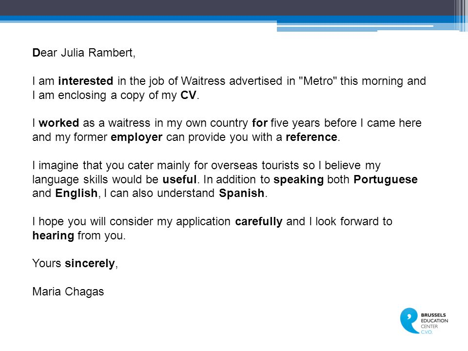 Dear Julia Rambert, I am interested in the job of Waitress advertised in Metro this morning and I am enclosing a copy of my CV.