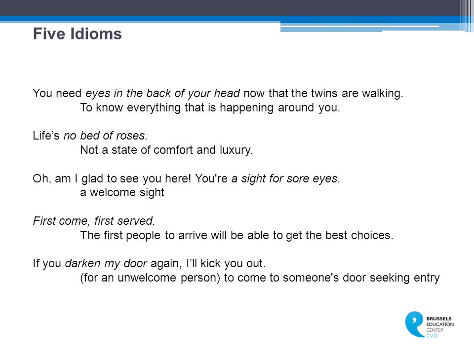 Five Idioms You need eyes in the back of your head now that the twins are walking. To know everything that is happening around you.