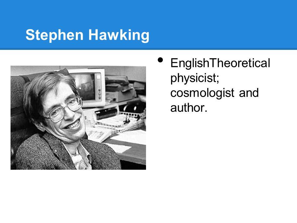 Stephen Hawking EnglishTheoretical physicist; cosmologist and author.