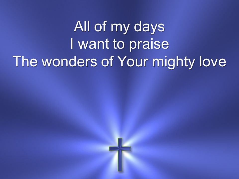 All of my days I want to praise The wonders of Your mighty love
