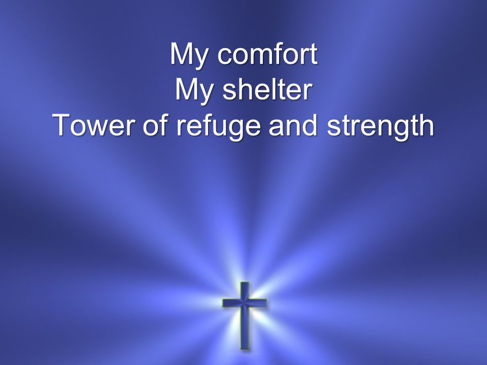 My comfort My shelter Tower of refuge and strength