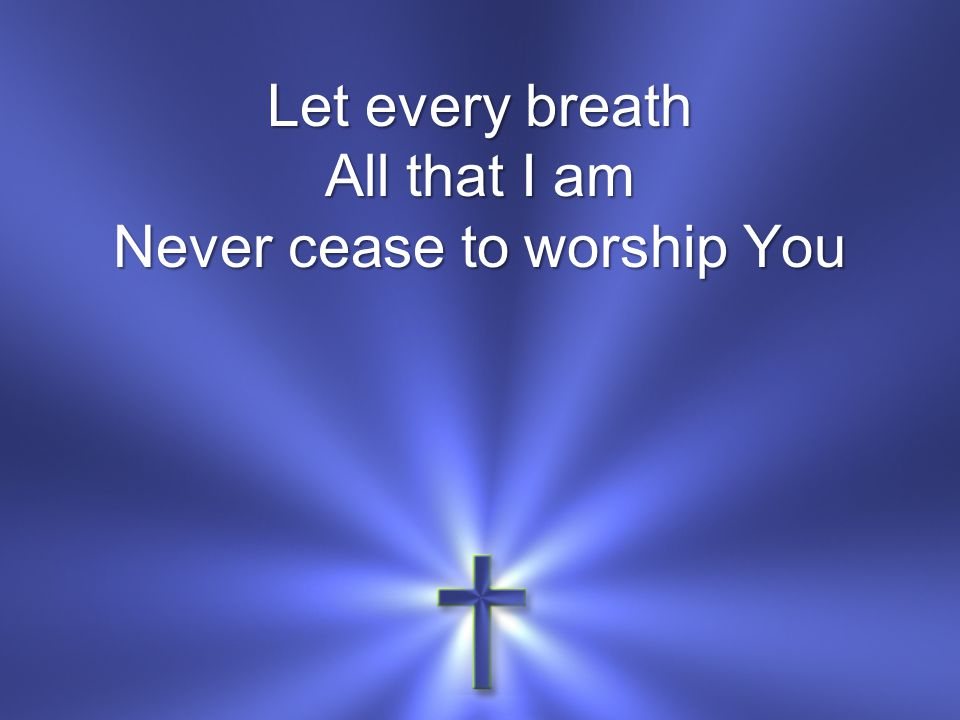 Let every breath All that I am Never cease to worship You