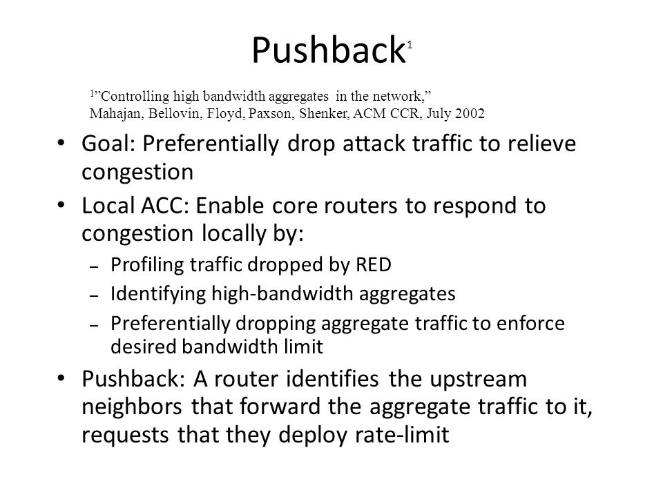 Pushback1 1 Controlling high bandwidth aggregates in the network, Mahajan, Bellovin, Floyd, Paxson, Shenker, ACM CCR, July 2002.