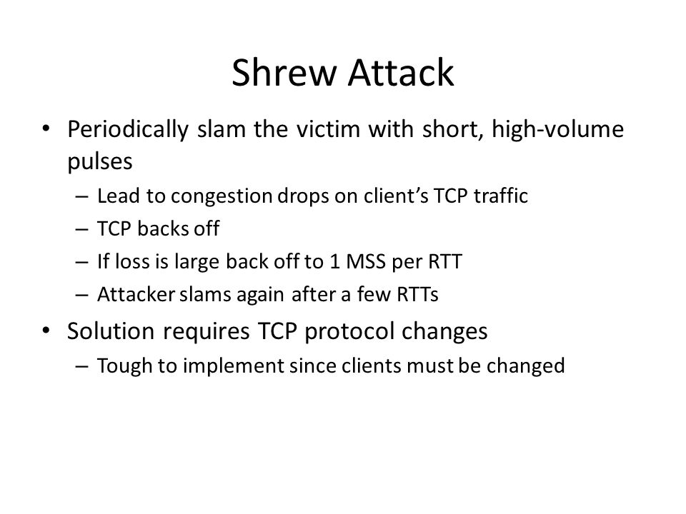 Shrew Attack Periodically slam the victim with short, high-volume pulses. Lead to congestion drops on client's TCP traffic.