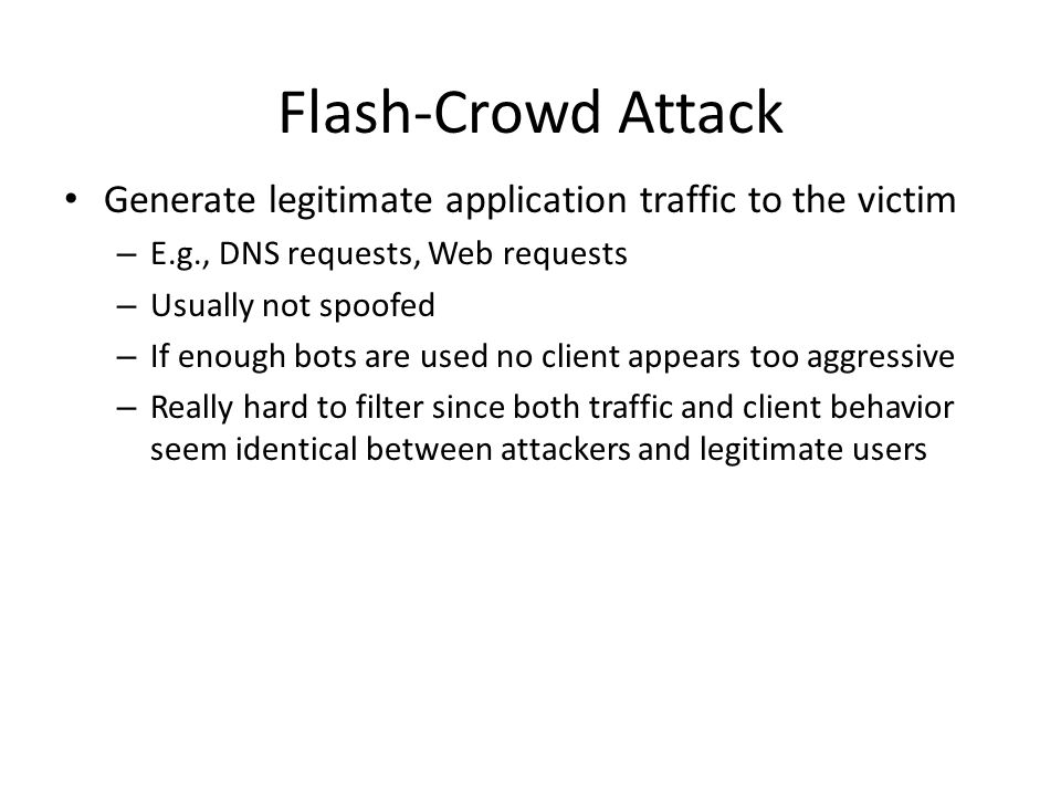 Flash-Crowd Attack Generate legitimate application traffic to the victim. E.g., DNS requests, Web requests.