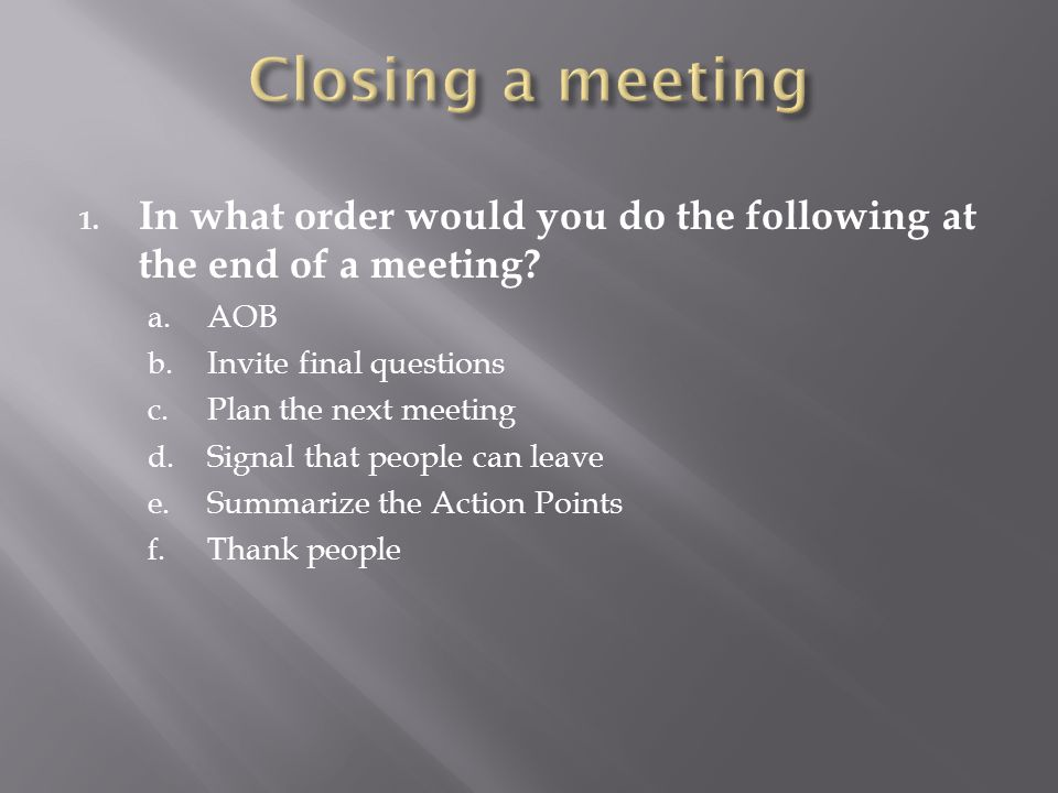 Closing a meeting In what order would you do the following at the end of a meeting AOB. Invite final questions.