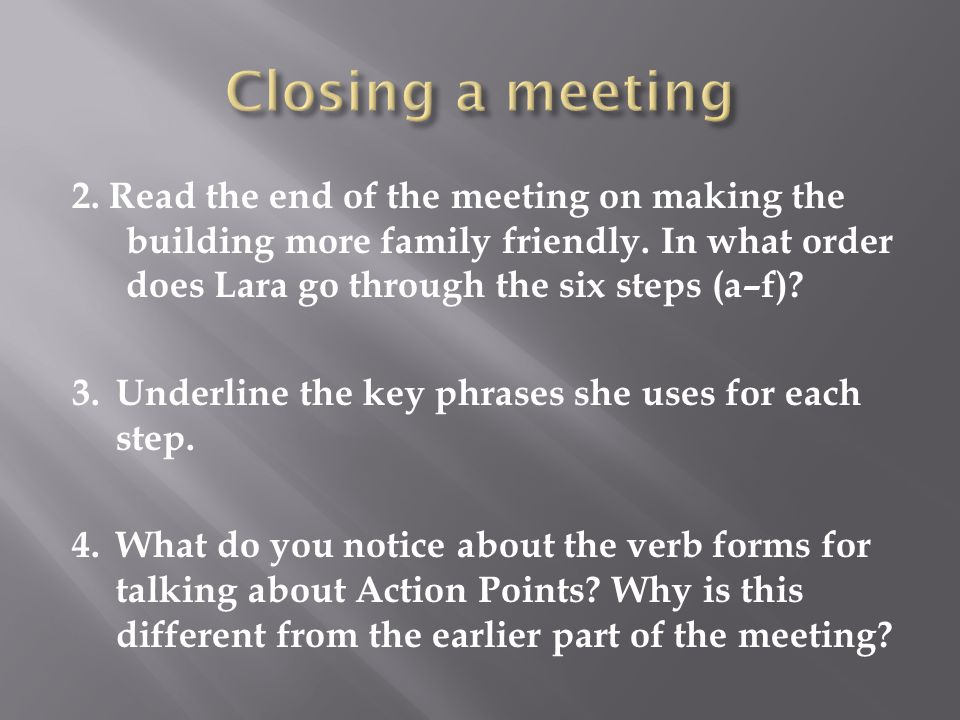Closing a meeting 2. Read the end of the meeting on making the building more family friendly. In what order does Lara go through the six steps (a–f)