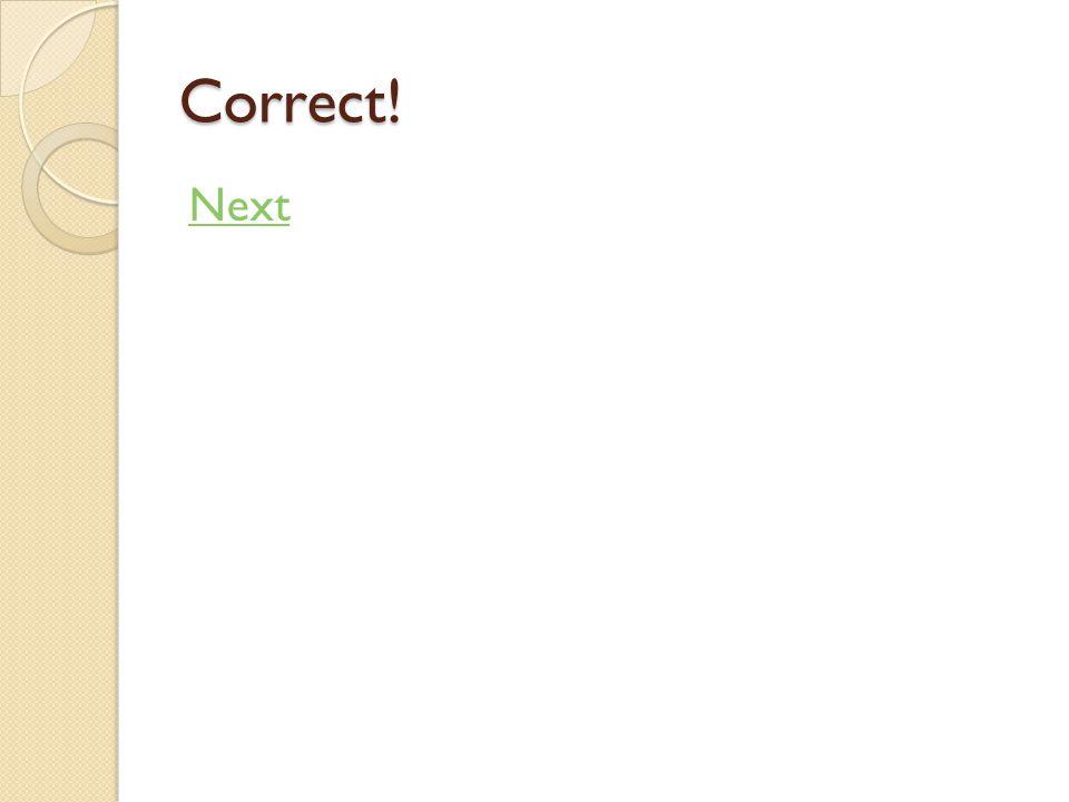 Correct! Next