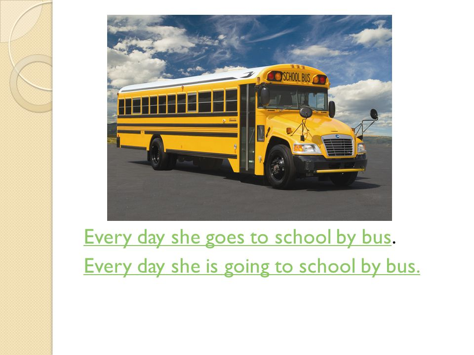Every day she goes to school by bus.