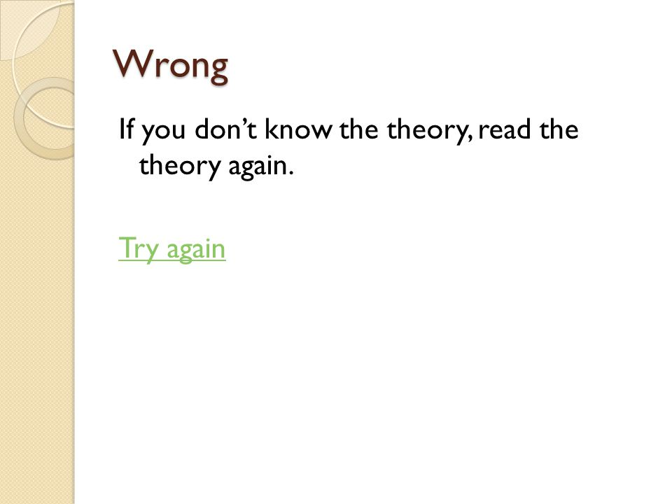 Wrong If you don't know the theory, read the theory again. Try again