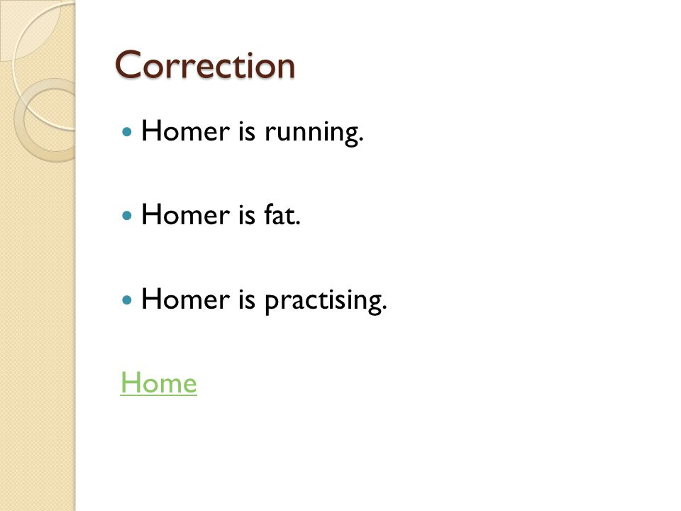 Correction Homer is running. Homer is fat. Homer is practising. Home