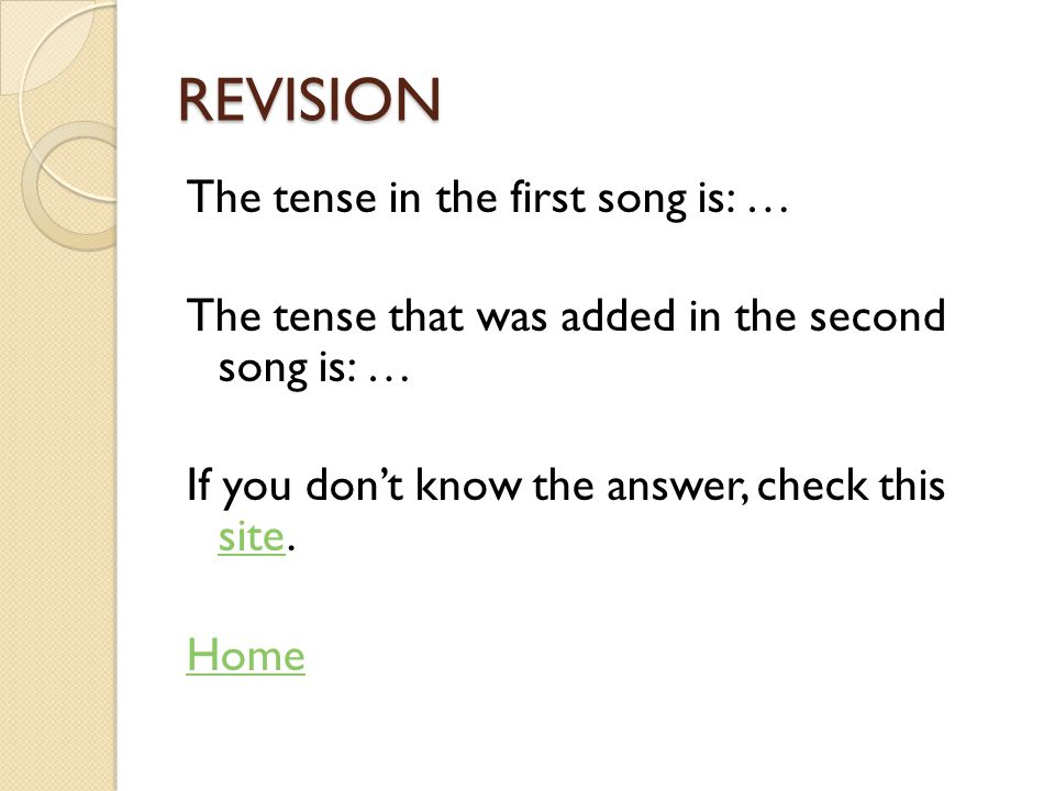 REVISION The tense in the first song is: … The tense that was added in the second song is: … If you don't know the answer, check this site.