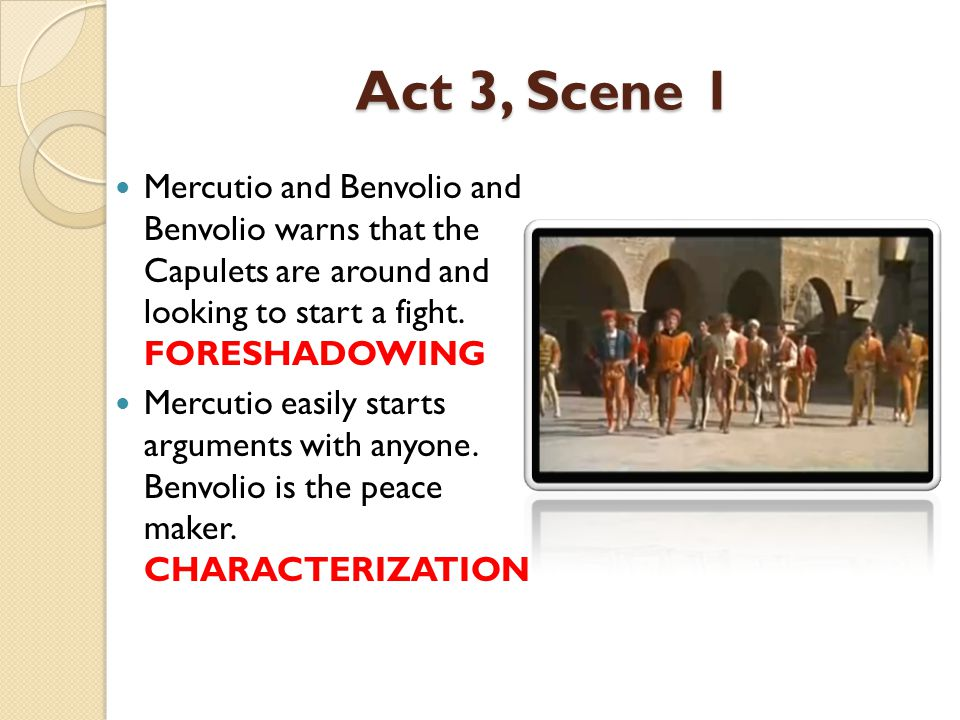 Act 3, Scene 1 Mercutio and Benvolio and Benvolio warns that the Capulets are around and looking to start a fight. FORESHADOWING.