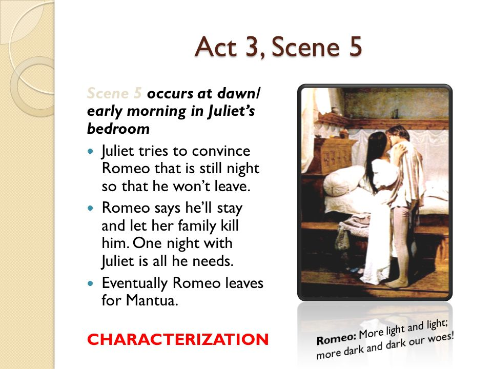 Act 3, Scene 5 Scene 5 occurs at dawn/ early morning in Juliet's bedroom.