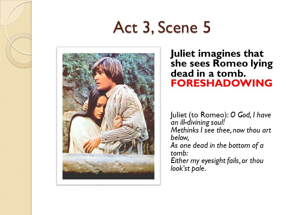 Act 3, Scene 5 Juliet imagines that she sees Romeo lying dead in a tomb. FORESHADOWING.