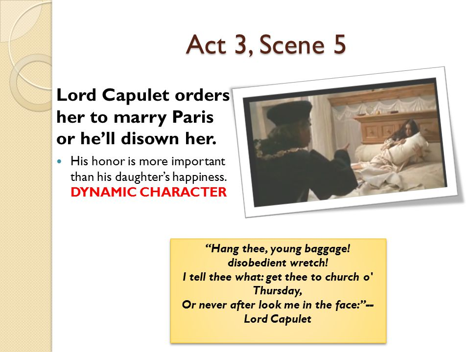 Act 3, Scene 5 Lord Capulet orders her to marry Paris or he'll disown her.