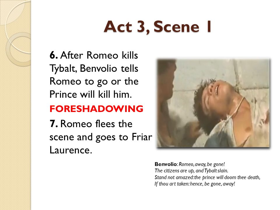 Act 3, Scene 1 6. After Romeo kills Tybalt, Benvolio tells Romeo to go or the Prince will kill him.
