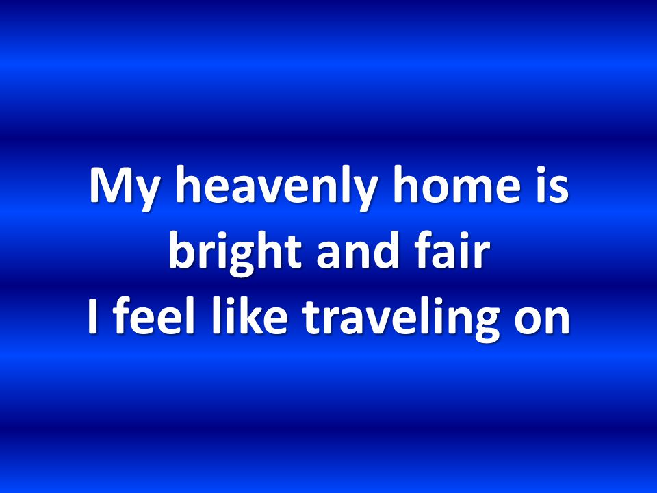 My heavenly home is bright and fair I feel like traveling on