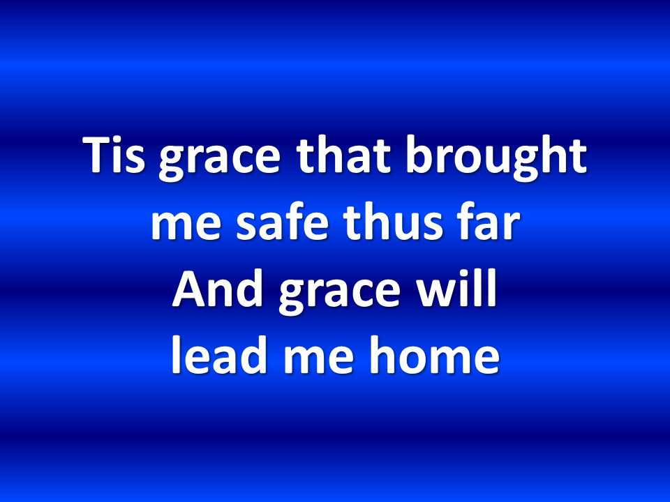 Tis grace that brought me safe thus far And grace will lead me home