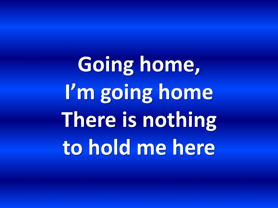 Going home, I'm going home There is nothing to hold me here