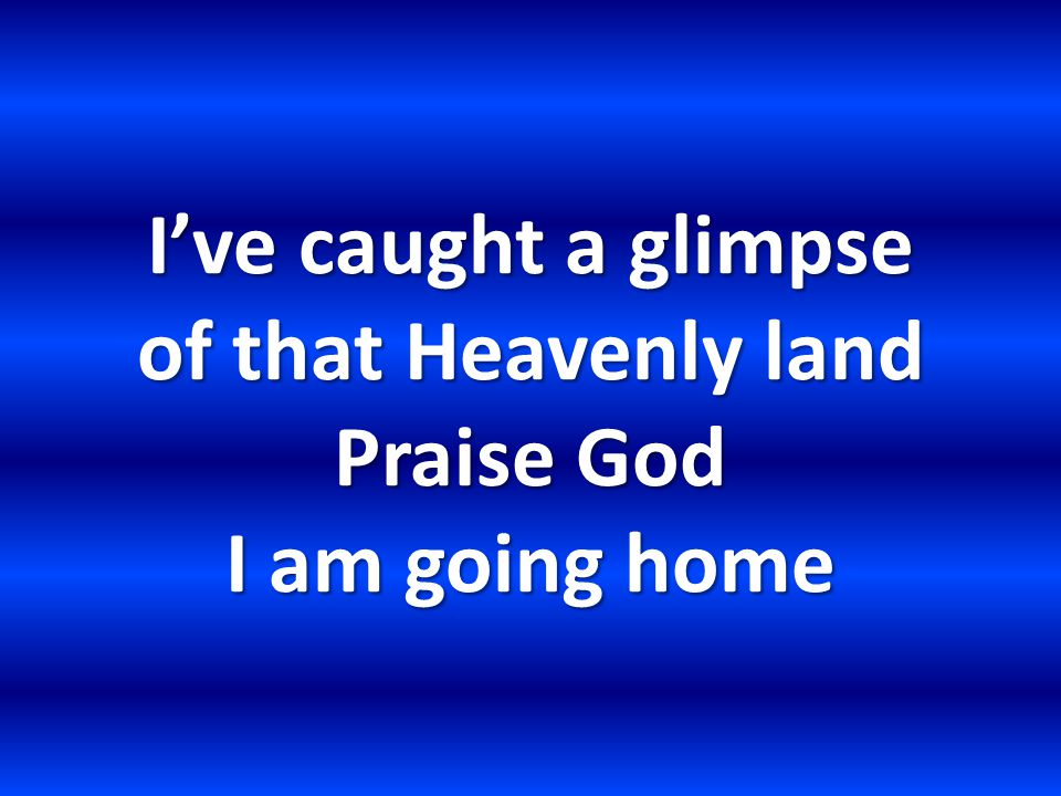 I've caught a glimpse of that Heavenly land Praise God I am going home