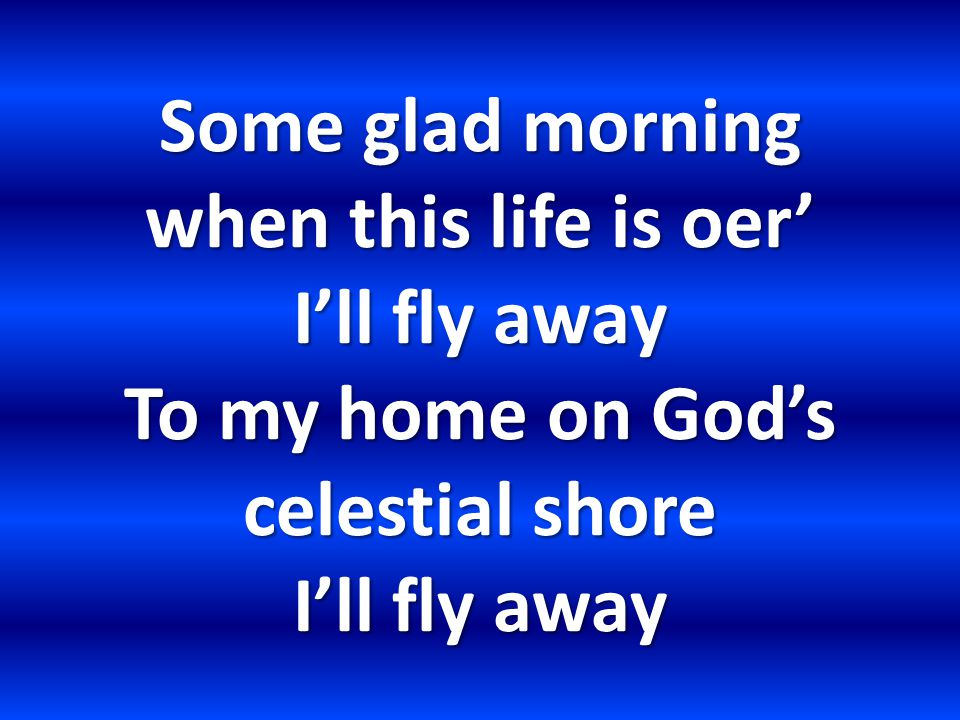 Some glad morning when this life is oer' I'll fly away To my home on God's celestial shore I'll fly away