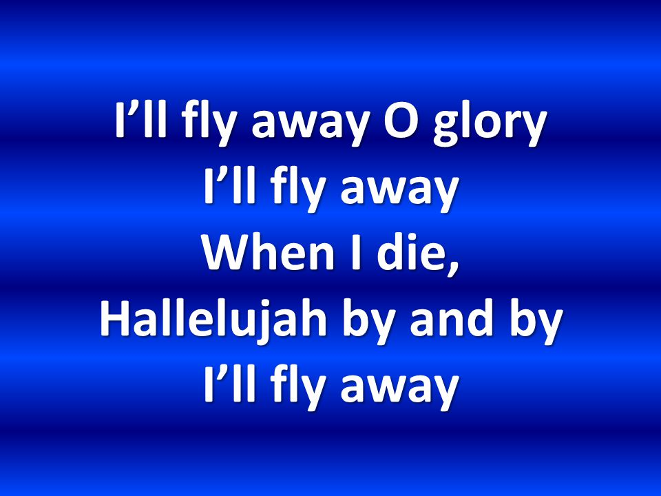 I'll fly away O glory I'll fly away When I die, Hallelujah by and by I'll fly away