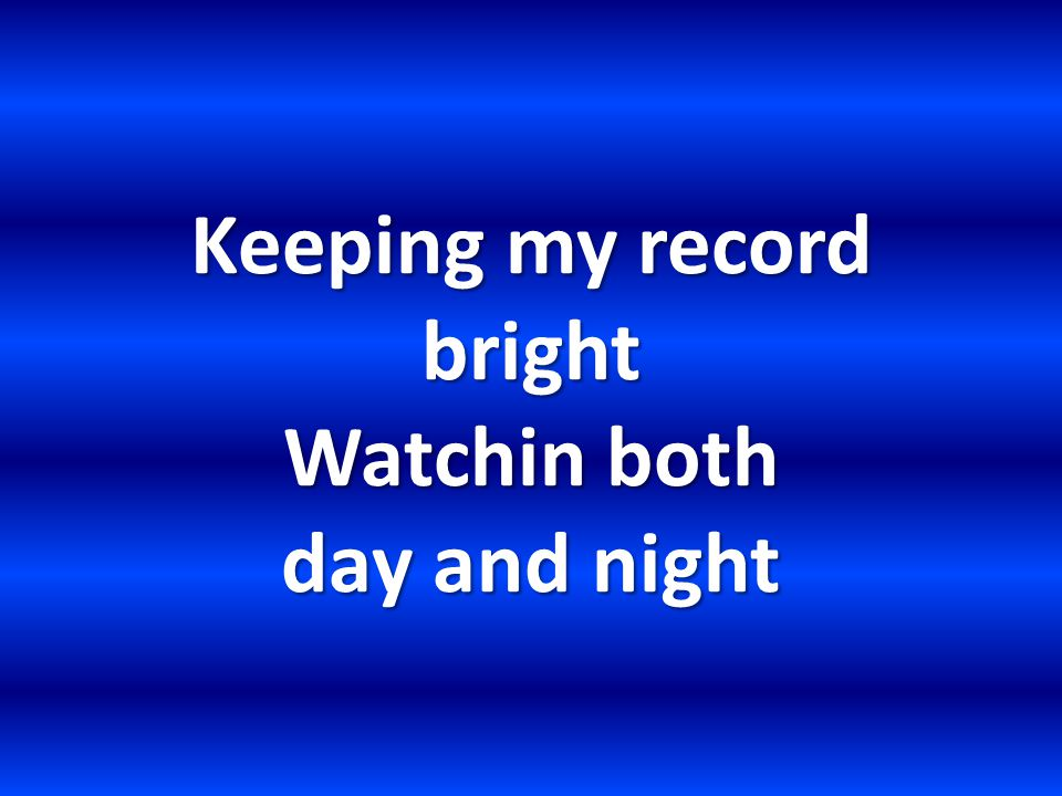 Keeping my record bright Watchin both day and night