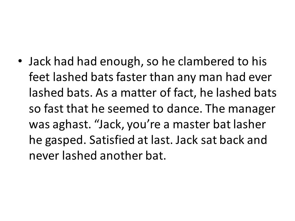 Jack had had enough, so he clambered to his feet lashed bats faster than any man had ever lashed bats.