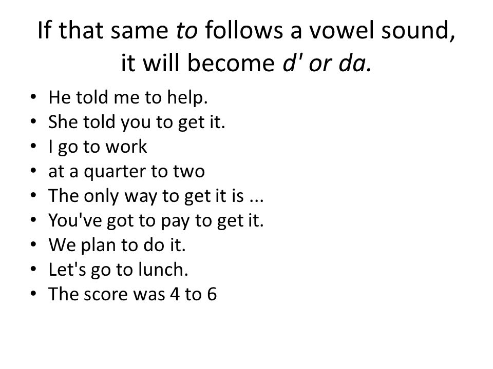 If that same to follows a vowel sound, it will become d or da.