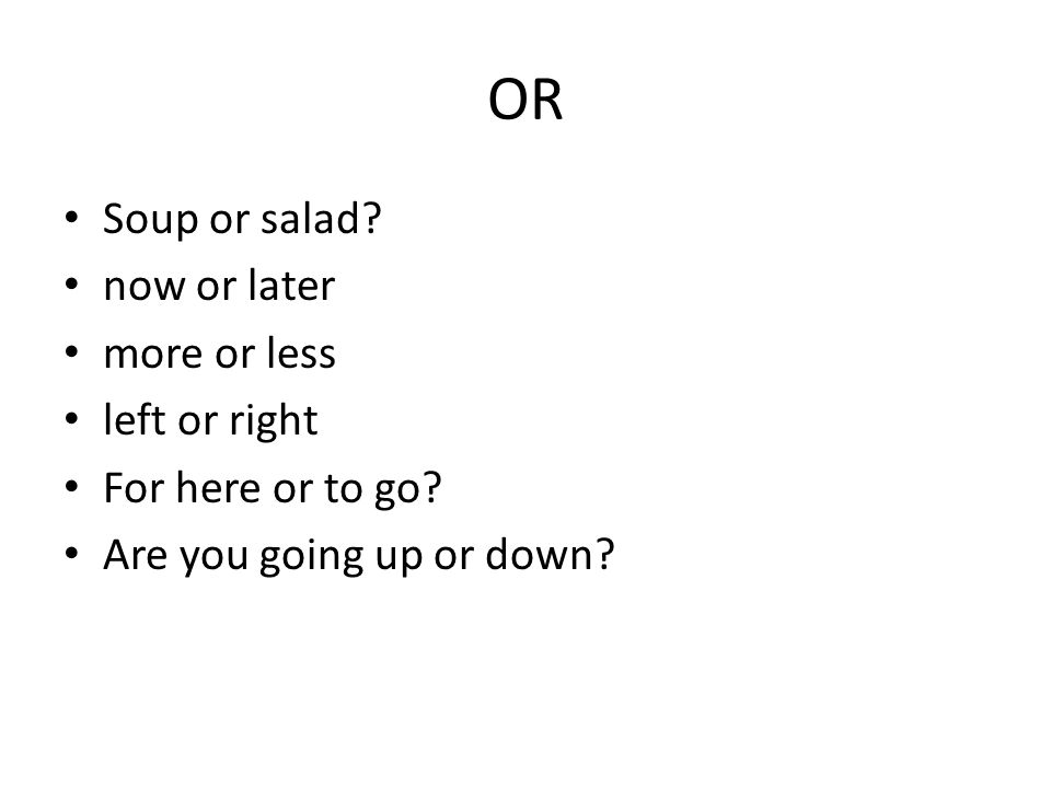 OR Soup or salad now or later more or less left or right