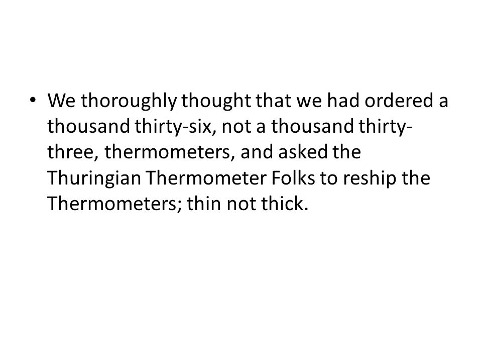 We thoroughly thought that we had ordered a thousand thirty-six, not a thousand thirty-three, thermometers, and asked the Thuringian Thermometer Folks to reship the Thermometers; thin not thick.