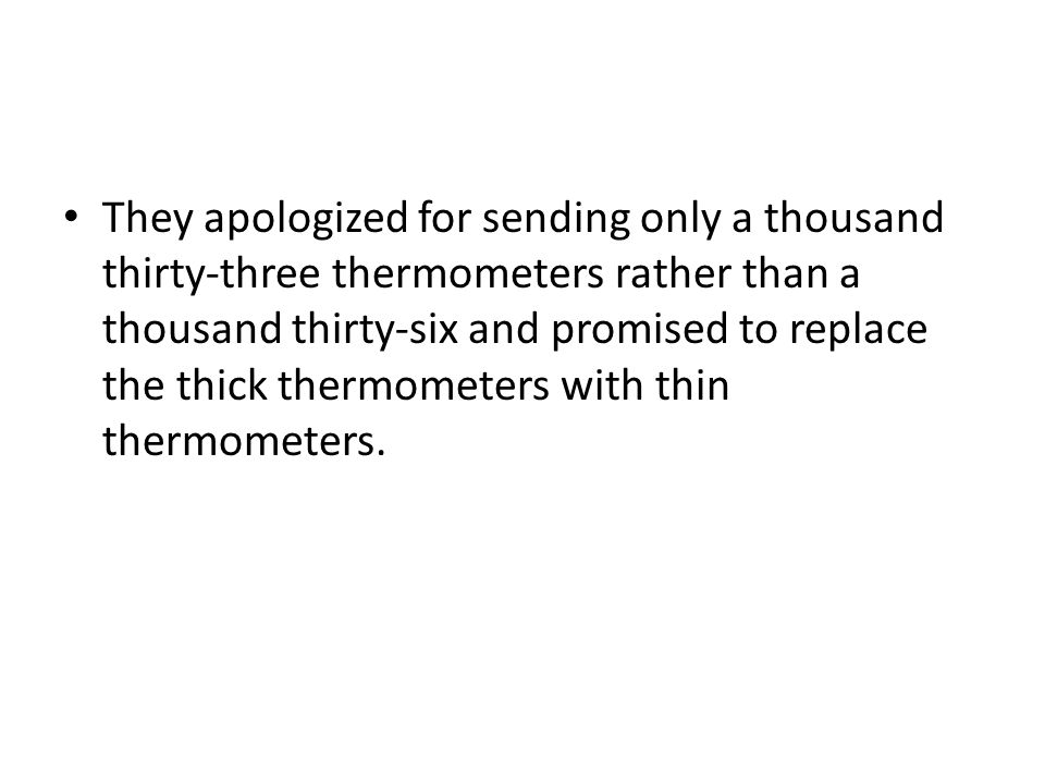 They apologized for sending only a thousand thirty-three thermometers rather than a thousand thirty-six and promised to replace the thick thermometers with thin thermometers.