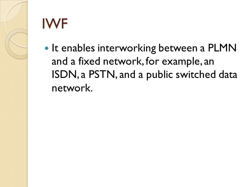 IWF It enables interworking between a PLMN and a fixed network, for example, an ISDN, a PSTN, and a public switched data network.